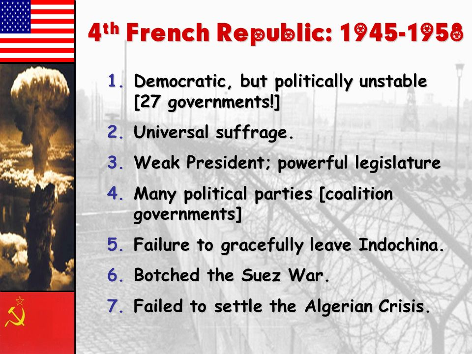 4th French Republic: 1945-1958 Democratic, but politically unstable [27 governments!] Universal suffrage.